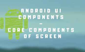 Android UI Components – Core components of screen