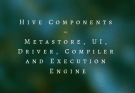 Hive Components – Metastore, UI, Driver, Compiler and Execution Engine