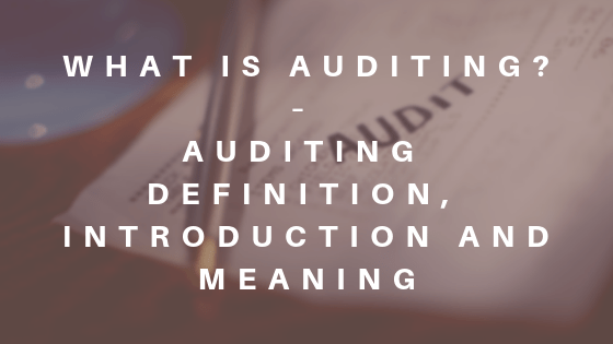 What is Auditing - Auditing Definition, Introduction and Meaning