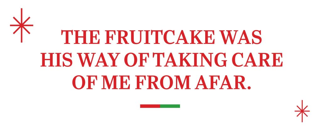 text: The fruitcake was his way of taking care of me from afar.
