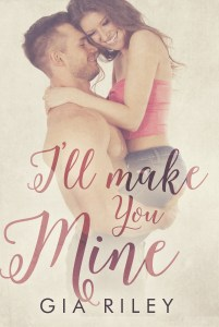 I'll Make You Mine by Gia Riley…Release Day Blitz