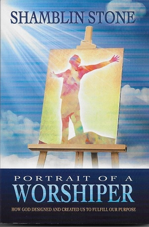 Portrait of a Worshiper: How God Created and Designed Us to Fulfill Our Purpose By Shamblin Stone