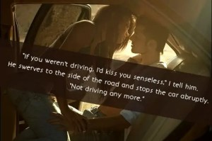 """If you weren't driving, I'd kiss you senseless,"" I tell him. He swerves to the side of the road and stops the car abruptly. ""Not driving anymore."""
