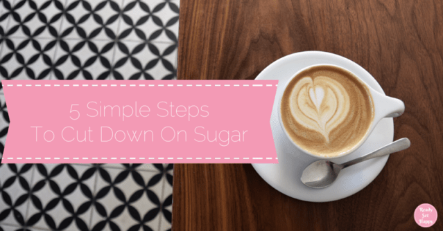 5 Simple Steps To Cut Down On Sugar