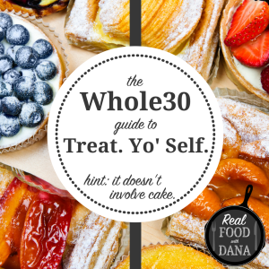 How to Treat Yo Self on the Whole30 - no cheating required!| Real Food with Dana