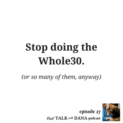 Real Talk with Dana, Episode 27 | Stop doing the Whole30 (or so many of them, anyway)