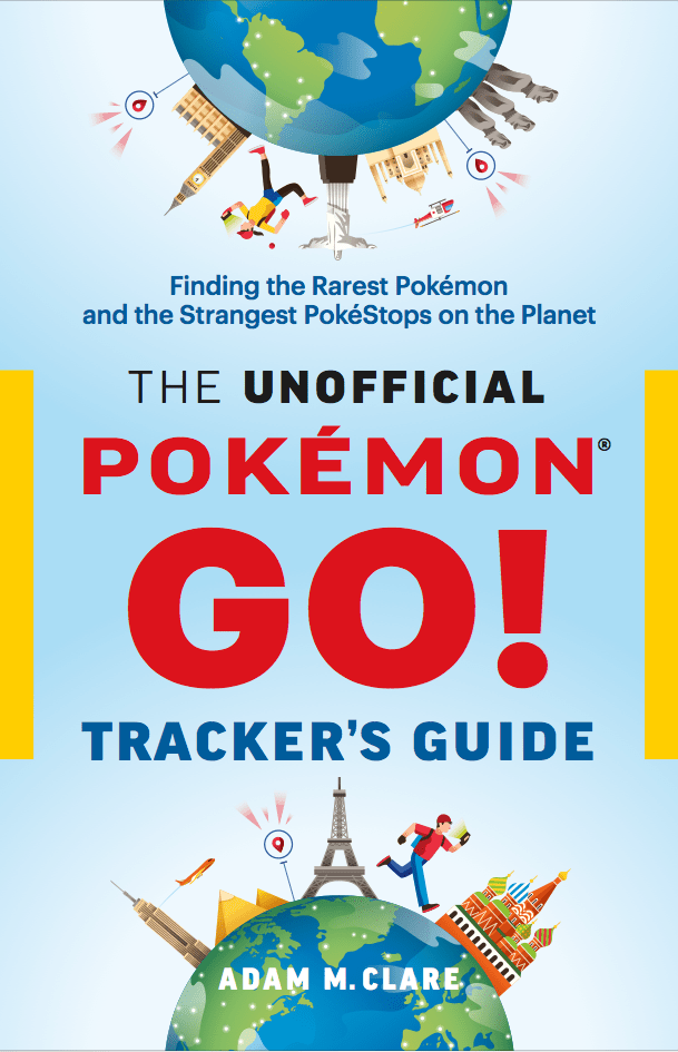 The Unofficial Pokémon GO Tracker's Guide: Finding the Rarest Pokémon and Strangest PokéStops on the Planet
