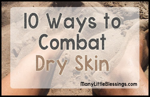 10 Ways to Combat Dry Skin  |  Many Little Blessings