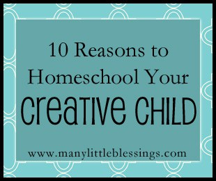 10 Reasons to Homeschool Your Creative Child