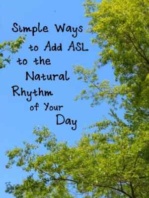 Simple Ways to Add ASL to the Natural Rhythm of Your Day