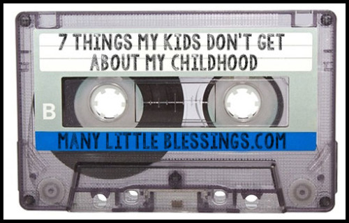 7 Things My Kids Don't Get about My Childhood