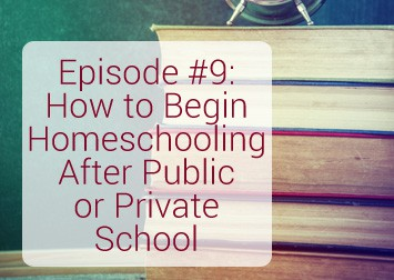 009: How to Begin Homeschooling After Public or Private School {Podcast}