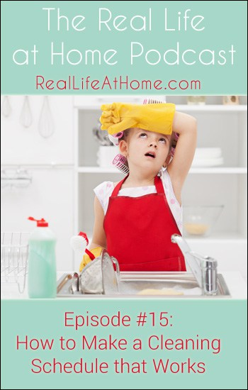 How to Make a Cleaning Schedule that Works {Real Life at Home Podcast Episode 15}