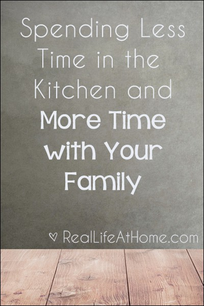 Spending Less Time in the Kitchen and More Time with Your Family | RealLifeAtHome.com