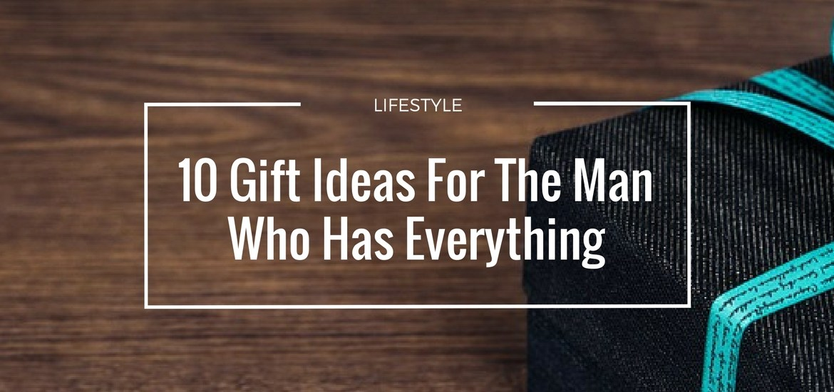 10 Birthday Gift Ideas For The Man Who Has Everything
