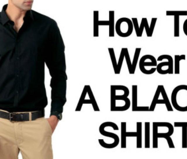 Mens Black Shirts How To Wear A Black