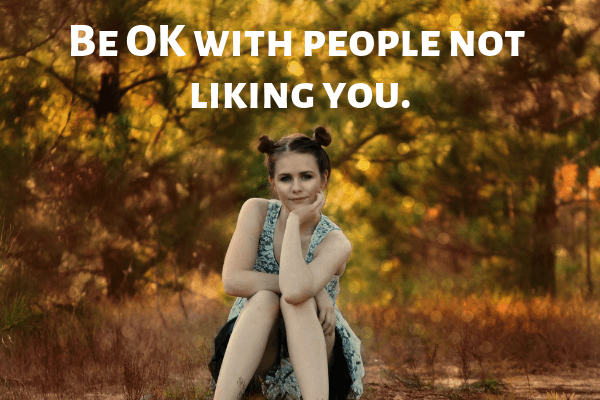 Be OK with people not liking you.