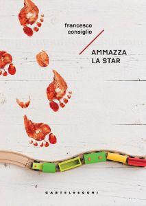 Ammazza la Star - ultimo libro di Francesco Consiglio