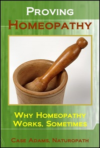 Proving Homeopathy: Why Homeopathy Works - Sometimes by Case Adams
