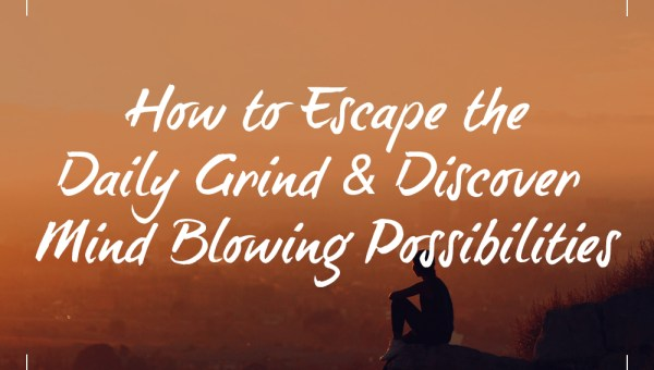 How to Escape the Daily Grind & Discover Mind Blowing Possibilities