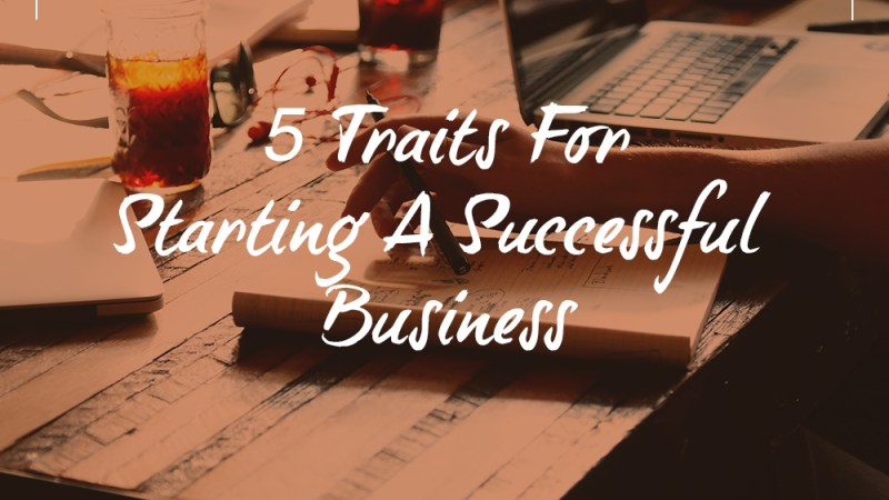 5 Traits For Starting A Successful Business