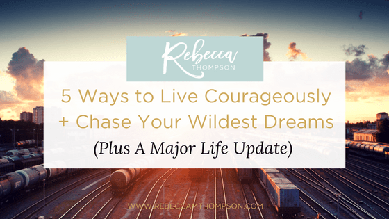 5 Ways to Live Courageously + Chase Your Wildest Dreams (Plus A Major Life Update)