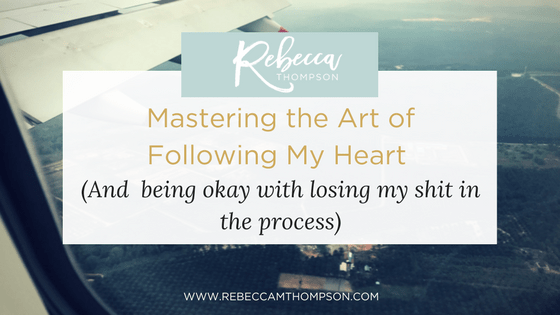 Mastering the art of following my heart (and being okay with losing my shit in the process)