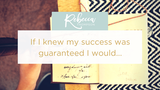 If I knew my success was guaranteed I would…