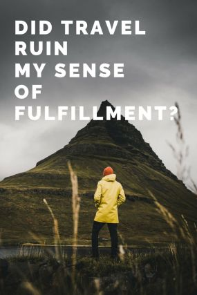 Did travel ruin my sense of fulfillment? Travel is an eye-opening and enriching experience. But I can't help but wonder if it helped or hurt my sense of fulfillment.