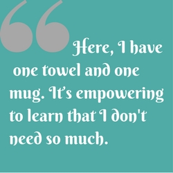 Quote: Here, I have one towel and one mug. It's empowering to learn that I don't need so much.