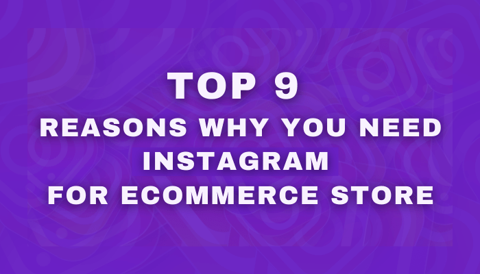 Top 9 Reasons Why You Need Instagram for eCommerce Store