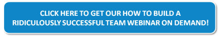 Click here to download our How to Build a Ridiculously Successful Team Webinar on Demand!