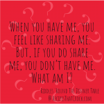 Riddle: When you have me, you feel like sharing me. But, if you do share me, you don't have me. What am I?