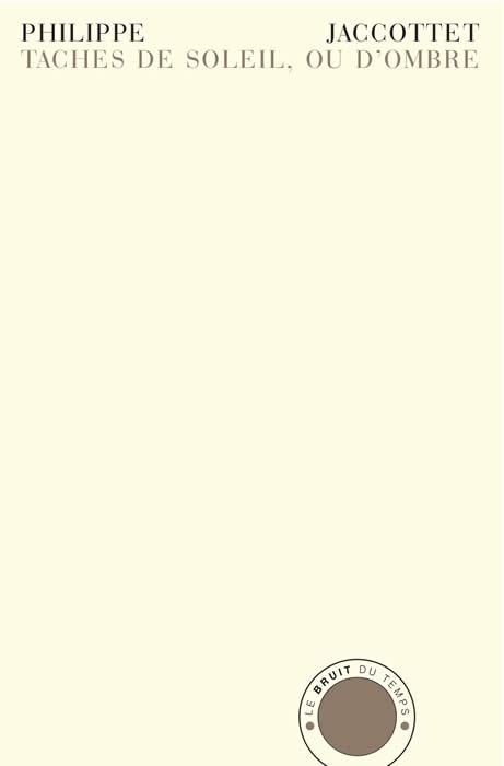 Philippe Jaccottet, Taches de soleil, ou d'ombre, Notes sauvegardées (1952-2005),Le Bruit du temps, 2013, 205 pages, 22 euros.