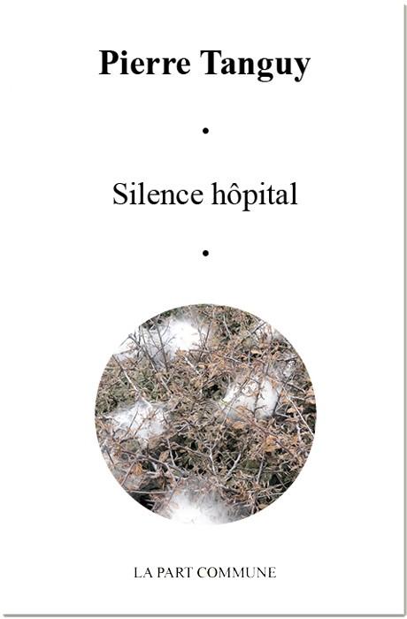 Pierre TANGUY, Silence hôpital, éditions La part commune, février 2017, 83 pages, 13 €.