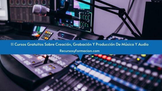 11 Cursos Gratuitos Sobre Creación, Grabación Y Producción De Música Y Audio