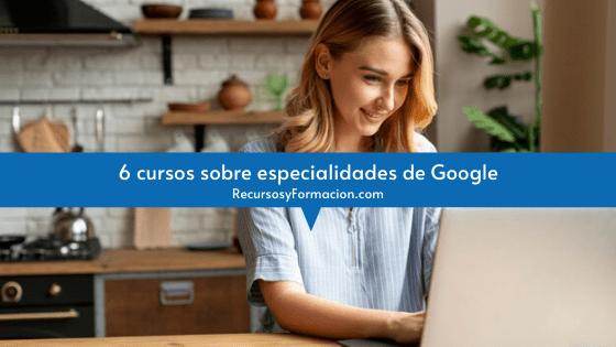 6 cursos sobre especialidades de Google