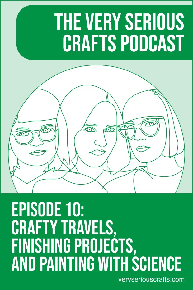 New Episode: The Very Serious Crafts Podcast, S01E10 – Crafty Travels, Finishing Projects, and Painting with Science