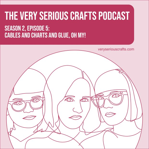 New Episode: The Very Serious Crafts Podcast, S02E05 – Cables and Charts and Glue, Oh My!