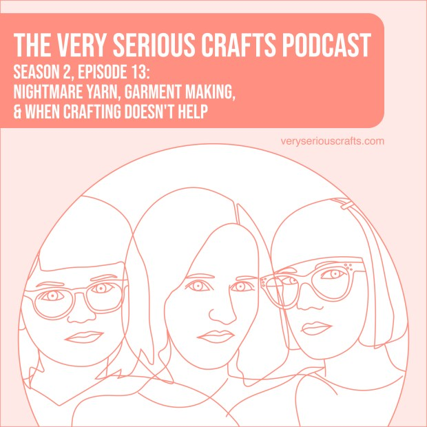 New Episode: The Very Serious Crafts Podcast, S02E13 – Nightmare Yarn, Garment Making, and When Crafting Doesn't Help