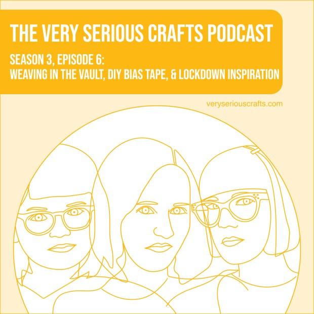 New Episode: The Very Serious Crafts Podcast, S3E6 – Weaving in the Vault, DIY Bias Tape, and Lockdown Inspiration