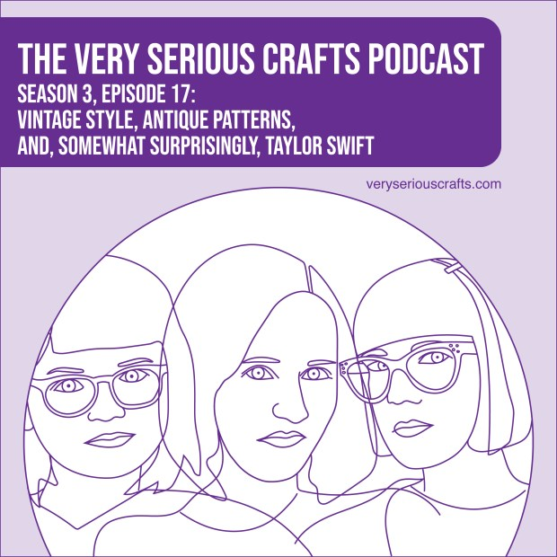 New Episode: The Very Serious Crafts Podcast, S3E17 – Vintage Style, Antique Patterns, and, Somewhat Surprisingly, Taylor Swift