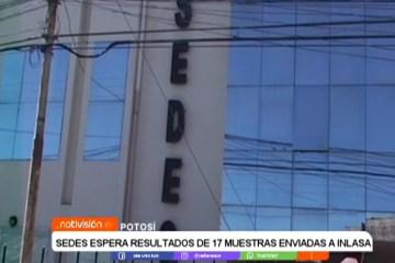 SEDES ESPERA RESULTADOS DE 17 MUESTRAS ENVIADAS A INLASA