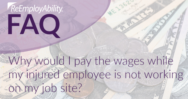 FAQ: Why would I pay the wages while my injured employee is not working on my job site?