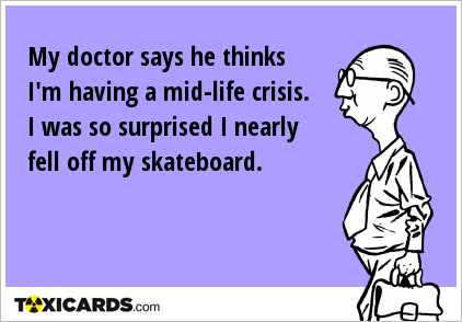 my-doctor-says-he-thinks-i-m-having-a-mid-life-crisis-i-was-so-surprised-i-nearly-fell-off-my-skateboard-148