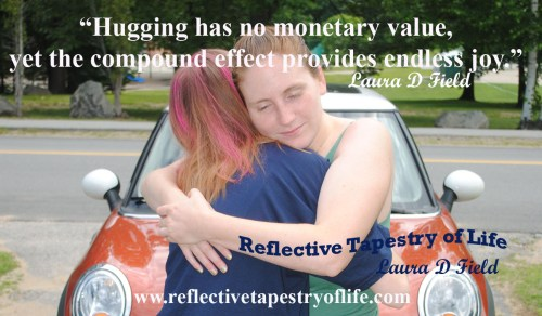 """Hugging has no monetary value, yet the compound effect provides endless joy.""  ~ Laura D. Field ~"