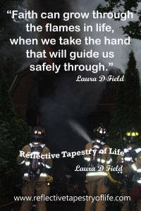 """Faith can grow through the flames in life, when we take the hand that will guide us safely through.""   ~ Laura  D. Field ~"