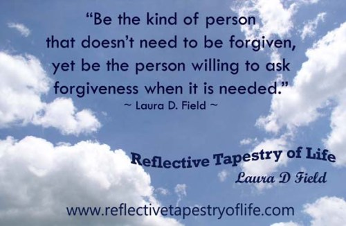 """Be the kind of person that doesn't need to be forgiven, yet be the person willing to ask forgiveness when it is needed.""~ Laura D Field ~"