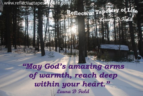 """May God's amazing arm of warmth, reach deep within your heart.""  ~ Laura D Field ~"