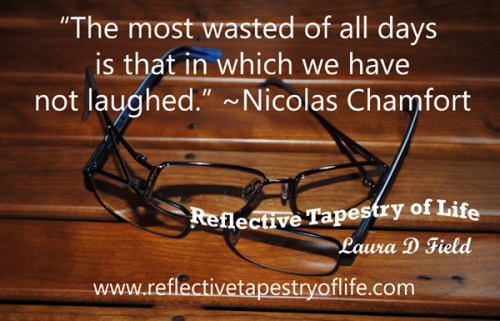 """The most wasted of all days is that in which we have not laughed."" ~ Nicolas Chamfort ~"